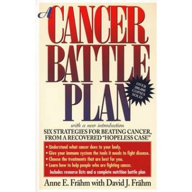 A Cancer Battle Plan :Six Strategies for Beating Cancer, from a Recovered  Hopeless Case