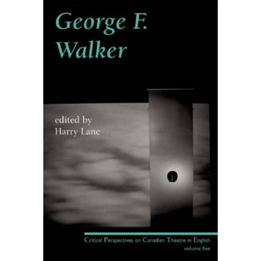 George F. Walker :Critical Perspectives on Canadian Theatre in English, Volume 5