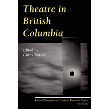 Theatre in British Columbia :Critical Perspectives on Canadian Theatre in English, Volume 6
