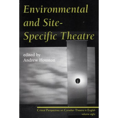Environmental and Site Specific Theatre :Critical Perspectives on Canadian Theatre in English Vol. VIII