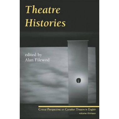 Theatre Histories :Critical Perspectives on Canadian Theatre in English, Vol. 13