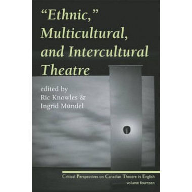 Ethnic, Multicultural, and Intercultural Theatre :Critical Perspectives on Canadian Theatre in English, Vol. 14