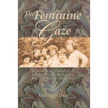 Feminine Gaze :A Canadian Compendium of Non-Fiction Women Authors and Their Books, 1836-1945