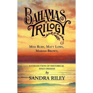 Bahamas Trilogy :Miss Ruby, Matt Lowe, Mariah Brown, a Collection of Historical Solo Dramas
