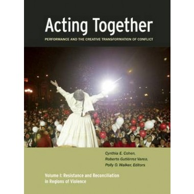 Acting Together I: Performance and the Creative Transformation of Conflict :Resistance and Reconciliation in Regions of Violence