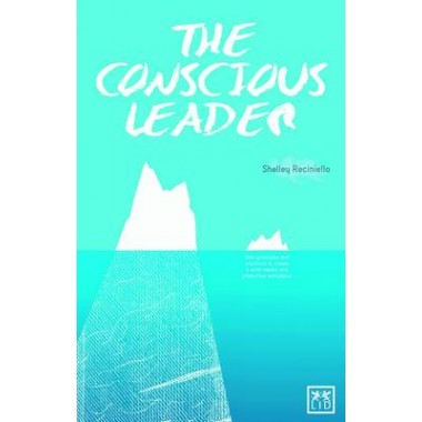 The Conscious Leader :9 Principles and Practices to Create a Wide-awake and Productive Workplace