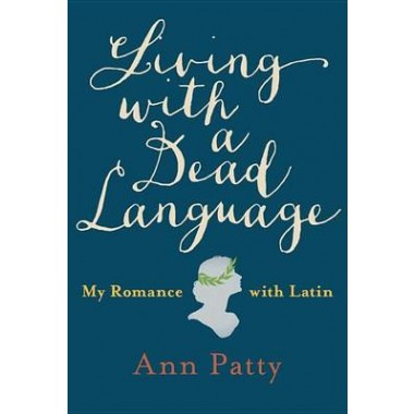 Living With A Dead Language :My Romance with Latin