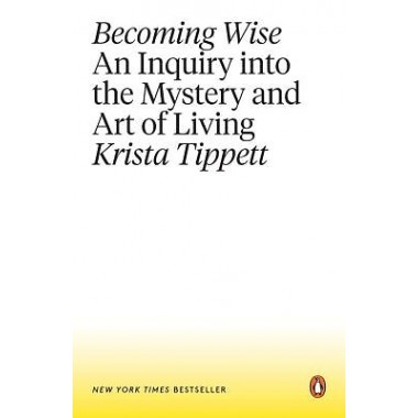 Becoming Wise :An Inquiry Into the Mystery and Art of Living