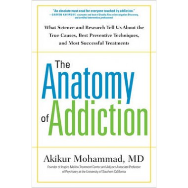 The Anatomy Of Addiction :What Science and Research Tells Us About the True Causes, Best Preventive Techiniques, and Most Successful Treatments