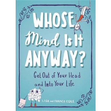 Whose Mind is it Anyway? :Get out of Your Head and into Your Life