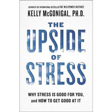 The Upside of Stress :Why Stress Is Good for You, and How to Get Good at It