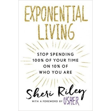 Exponential Living :STOP SPENDING 100% OF YOUR TIME ON 10% OF WHO YOU ARE