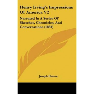 Henry Irvings Impressions of America V2 :Narrated in a Series of Sketches, Chronicles, and Conversations (1884)