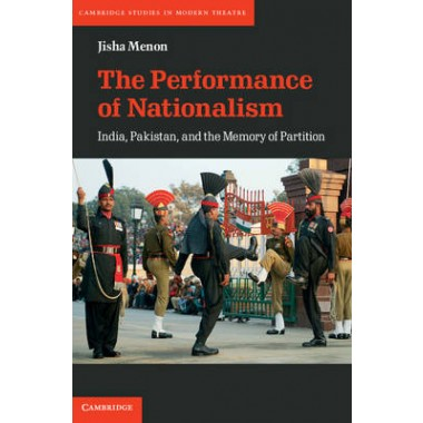 The Performance of Nationalism :India, Pakistan, and the Memory of Partition