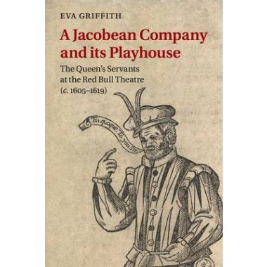 A Jacobean Company and its Playhouse :The Queen's Servants at the Red Bull Theatre (c.1605-1619)