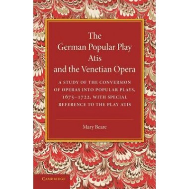 The German Popular Play Atis and the Venetian Opera :A Study of the Conversion of Operas into Popular Plays, 1675-1722, with Special Reference to the Play Atis
