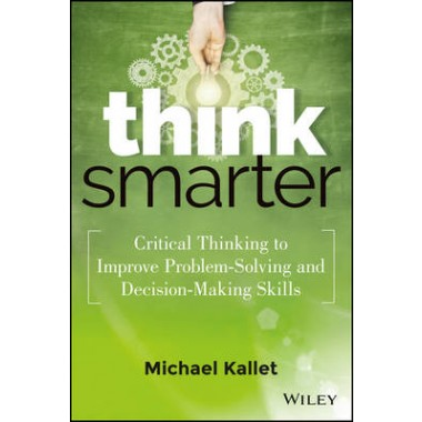 Think Smarter :Critical Thinking to Improve Problem-solving and Decision-Making Skills
