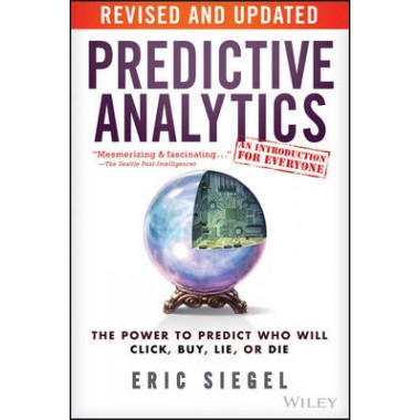 Predictive Analytics :The Power to Predict Who Will Click, Buy, Lie, or Die