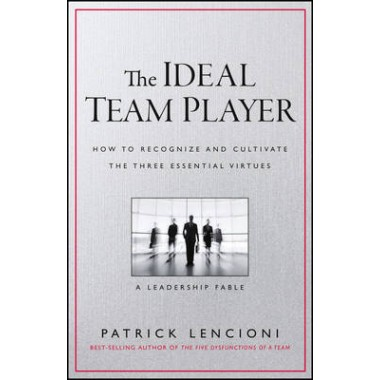 The Ideal Team Player :How to Recognize and Cultivate The Three Essential Virtues