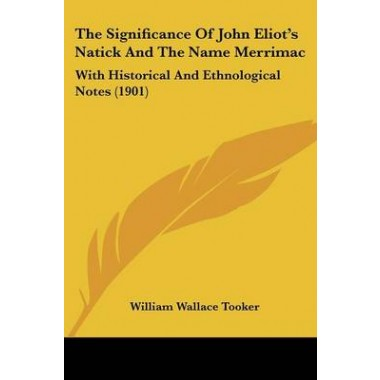 The Significance of John Eliot's Natick and the Name Merrimac :With Historical and Ethnological Notes (1901)