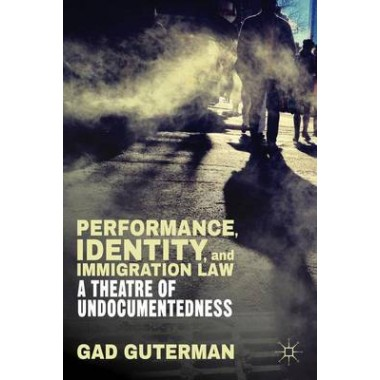 Performance, Identity, and Immigration Law :A Theatre of Undocumentedness