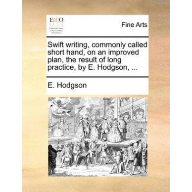 Swift Writing, Commonly Called Short Hand, on an Improved Plan, the Result of Long Practice, by E. Hodgson, ...