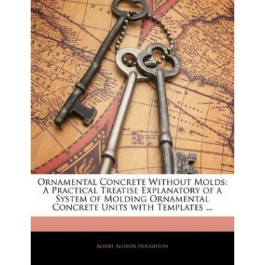 Ornamental Concrete Without Molds :A Practical Treatise Explanatory ...