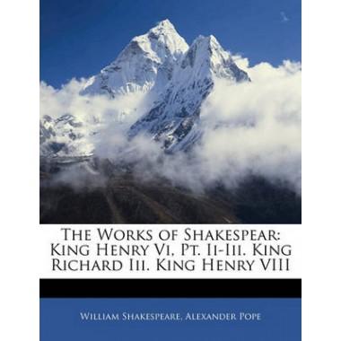 The Works of Shakespear :King Henry VI, PT. II-III. King Richard III. King Henry VIII