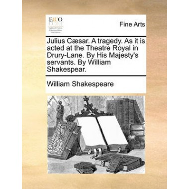 Julius Caesar. a Tragedy. as It Is Acted at the Theatre Royal in Drury-Lane. by His Majesty's Servants. by William Shakespear.