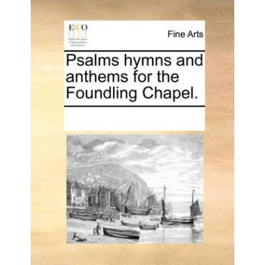 Psalms Hymns and Anthems for the Foundling Chapel.