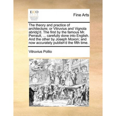 The Theory and Practice of Architecture; Or Vitruvius and Vignola Abridgd. the First by the Famous Mr. Perrault, ... Carefully Done Into English. and the Other by Joseph Moxon; And Now Accurately Publishd the Fifth Time.
