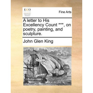 A Letter to His Excellency Count ***, on Poetry, Painting, and Sculpture.