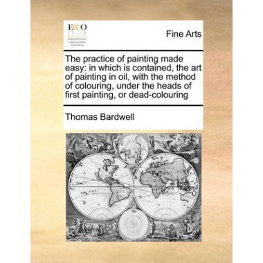 The Practice of Painting Made Easy :In Which Is Contained, the Art of Painting in Oil, with the Method of Colouring, Under the Heads of First Painting, or Dead-Colouring