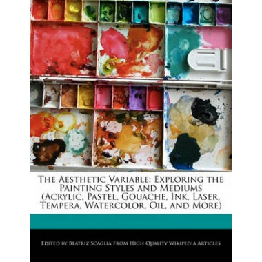 The Aesthetic Variable :Exploring the Painting Styles and Mediums (Acrylic, Pastel, Gouache, Ink, Laser, Tempera, Watercolor, Oil, and More)