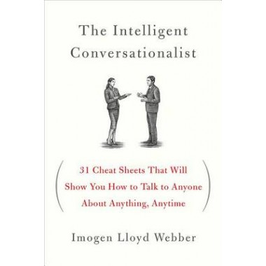 The Intelligent Conversationalist :31 Cheat Sheets That Will Show You How to Talk to Anyone about Anything, Anytime