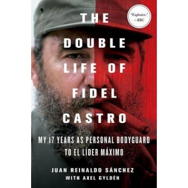 The Double Life of Fidel Castro :My 17 Years as Personal Bodyguard to El Lider Maximo