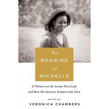 The Meaning of Michelle :16 Writers on the Iconic First Lady and How Her Journey Inspires Our Own