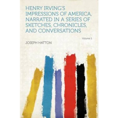 Henry Irvings Impressions of America, Narrated in a Series of Sketches, Chronicles, and Conversations Volume 1
