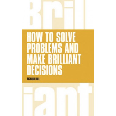 How to Solve Problems and Make Brilliant Decisions :Business thinking skills that really work