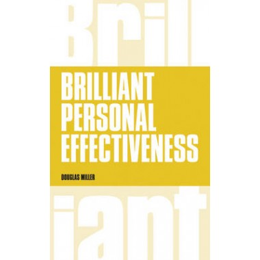 Brilliant Personal Effectiveness :What to know and say to make an impact at work