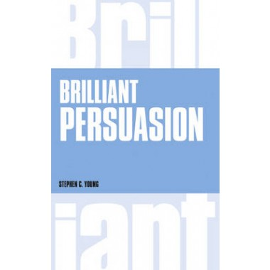 Brilliant Persuasion :Everyday techniques to boost your powers of persuasion