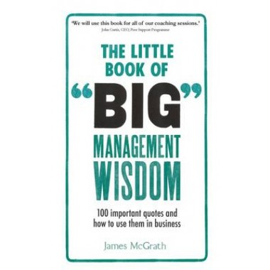 The Little Book of Big Management Wisdom :90 important quotes and how to use them in business