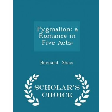 Pygmalion :A Romance in Five Acts: - Scholar's Choice Edition