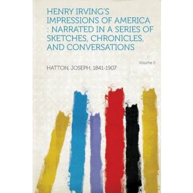 Henry Irvings Impressions of America :Narrated in a Series of Sketches, Chronicles, and Conversations Volume 2