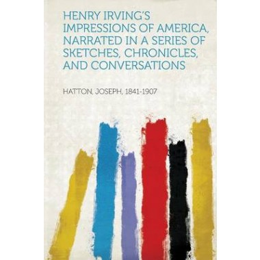 Henry Irvings Impressions of America, Narrated in a Series of Sketches, Chronicles, and Conversations