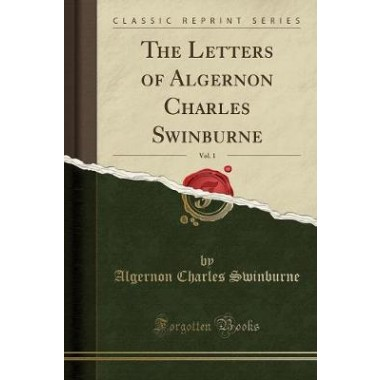 The Letters of Algernon Charles Swinburne, Vol. 1 (Classic Reprint)