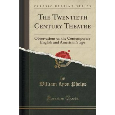 The Twentieth Century Theatre :Observations on the Contemporary English and American Stage (Classic Reprint)