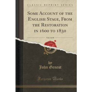 Some Account of the English Stage, from the Restoration in 1600 to 1830, Vol. 2 of 10 (Classic Reprint)