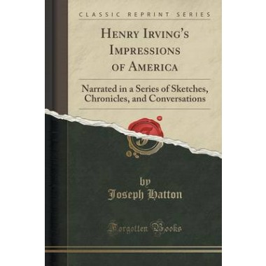 Henry Irvings Impressions of America :Narrated in a Series of Sketches, Chronicles, and Conversations (Classic Reprint)