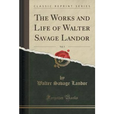 The Works and Life of Walter Savage Landor, Vol. 5 (Classic Reprint)